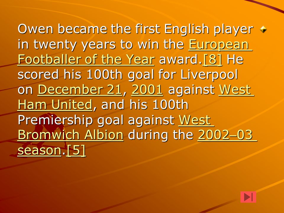 Owen became the first English player in twenty years to win the European Footballer of the Year award.[8] He scored his 100th goal for Liverpool on De