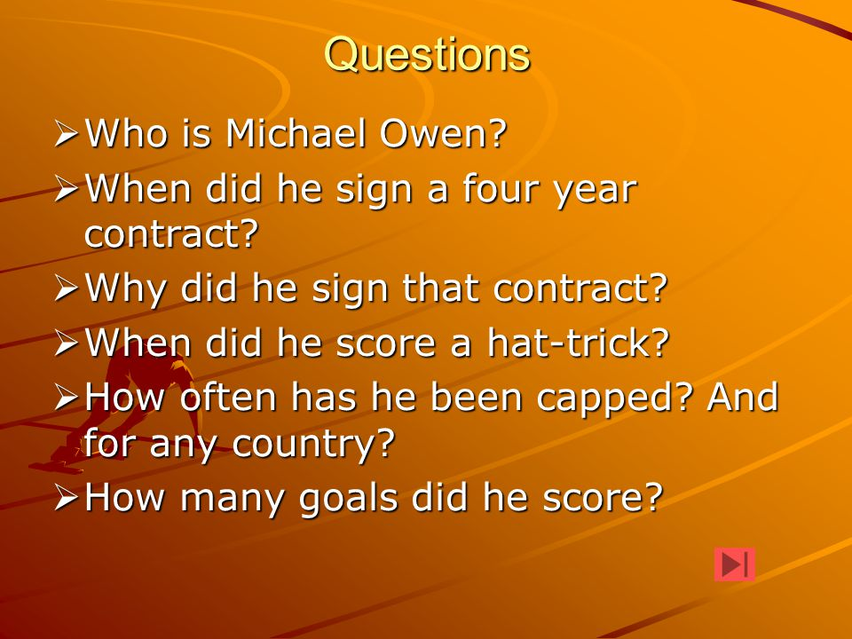 Questions  Who is Michael Owen?  When did he sign a four year contract?  Why did he sign that contract?  When did he score a hat-trick?  How ofte