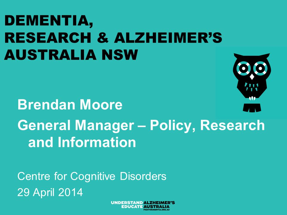 DEMENTIA, RESEARCH & ALZHEIMER'S AUSTRALIA NSW Brendan Moore General Manager – Policy, Research and Information Centre for Cognitive Disorders 29 April 2014