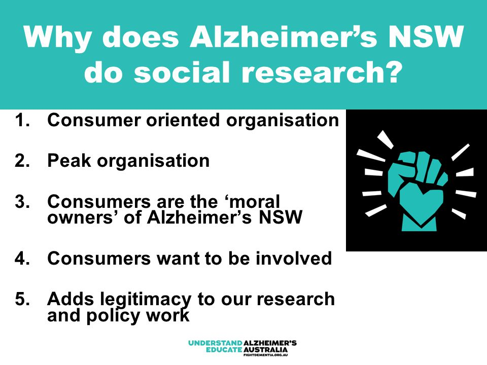 1.Consumer oriented organisation 2.Peak organisation 3.Consumers are the 'moral owners' of Alzheimer's NSW 4.Consumers want to be involved 5.Adds legitimacy to our research and policy work Why does Alzheimer's NSW do social research?