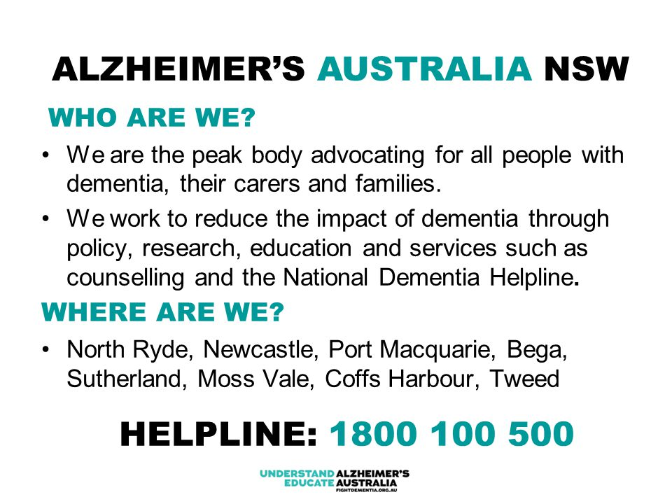 ALZHEIMER'S AUSTRALIA NSW WHO ARE WE? We are the peak body advocating for all people with dementia, their carers and families. We work to reduce the i