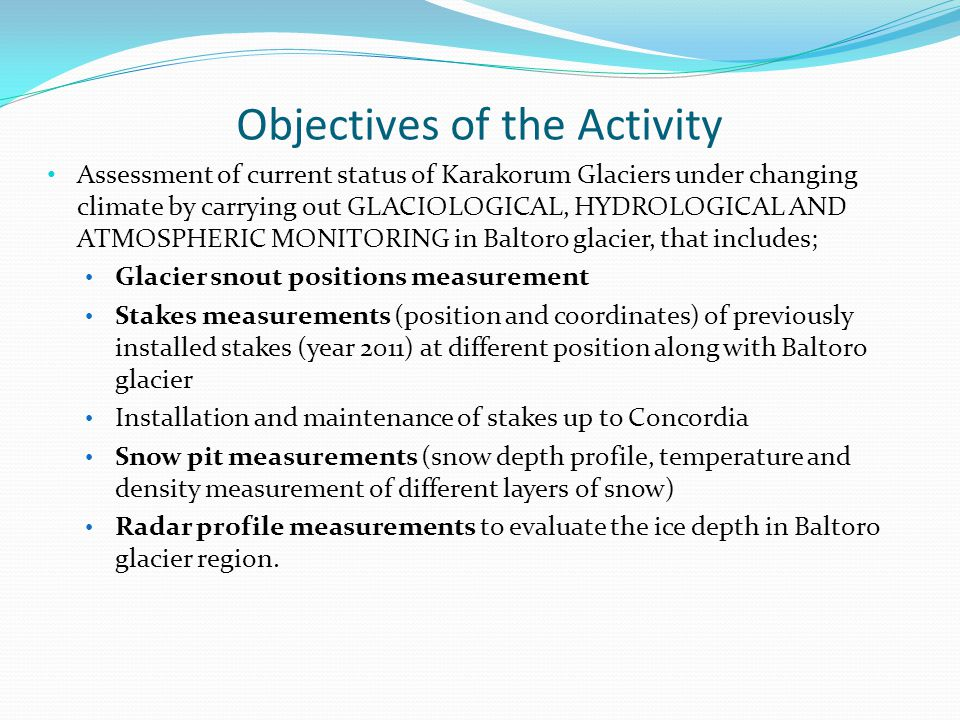Assessment of current status of Karakorum Glaciers under changing climate by carrying out GLACIOLOGICAL, HYDROLOGICAL AND ATMOSPHERIC MONITORING in Baltoro glacier, that includes; Glacier snout positions measurement Stakes measurements (position and coordinates) of previously installed stakes (year 2011) at different position along with Baltoro glacier Installation and maintenance of stakes up to Concordia Snow pit measurements (snow depth profile, temperature and density measurement of different layers of snow) Radar profile measurements to evaluate the ice depth in Baltoro glacier region.