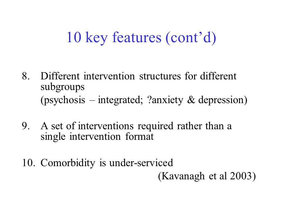10 key features (cont'd) 8.Different intervention structures for different subgroups (psychosis – integrated; ?anxiety & depression) 9.A set of interventions required rather than a single intervention format 10.Comorbidity is under-serviced (Kavanagh et al 2003)