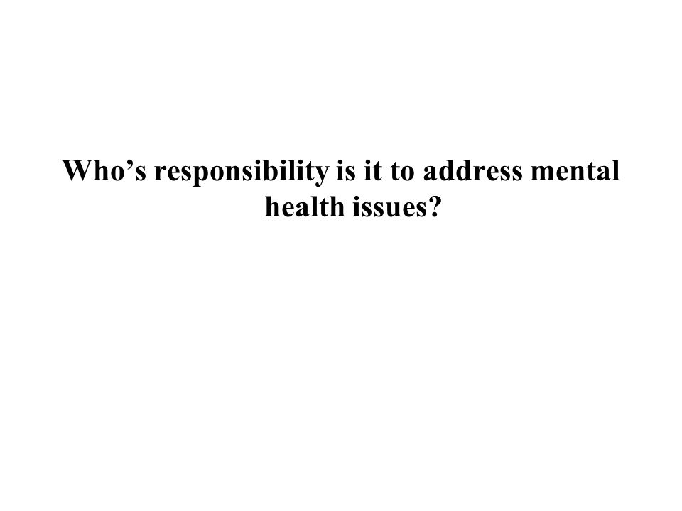 Who's responsibility is it to address mental health issues