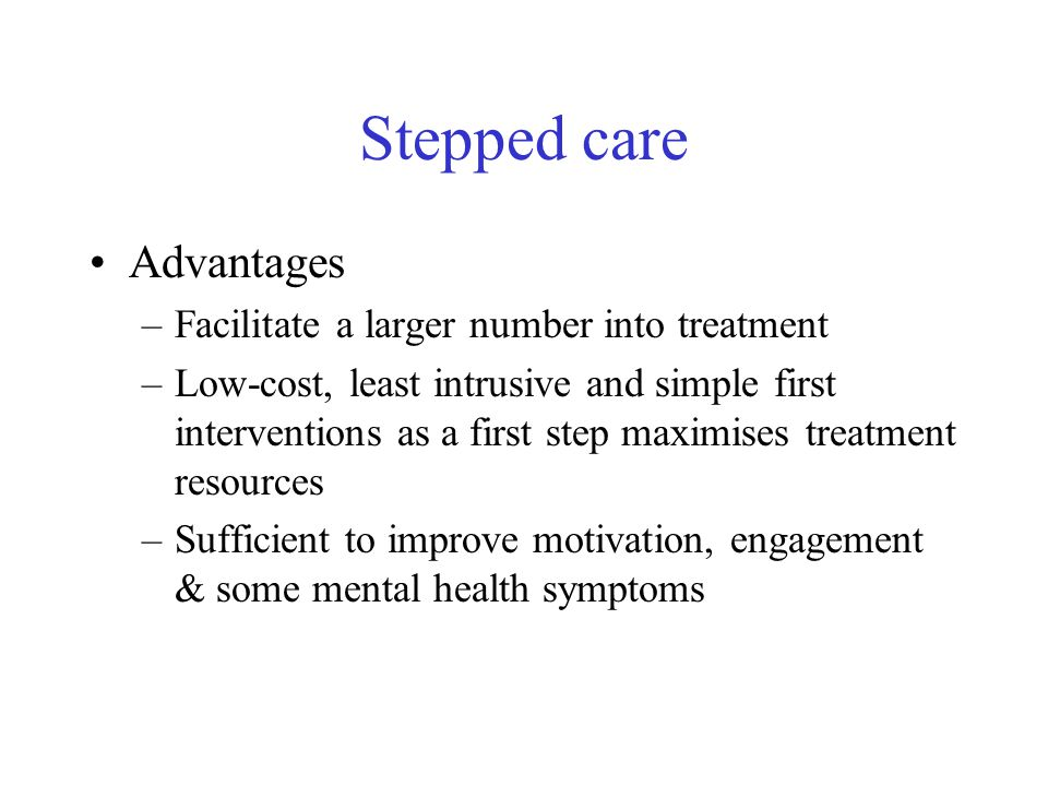 Stepped care Advantages –Facilitate a larger number into treatment –Low-cost, least intrusive and simple first interventions as a first step maximises treatment resources –Sufficient to improve motivation, engagement & some mental health symptoms