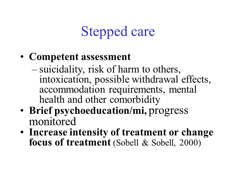 Stepped care Competent assessment –suicidality, risk of harm to others, intoxication, possible withdrawal effects, accommodation requirements, mental