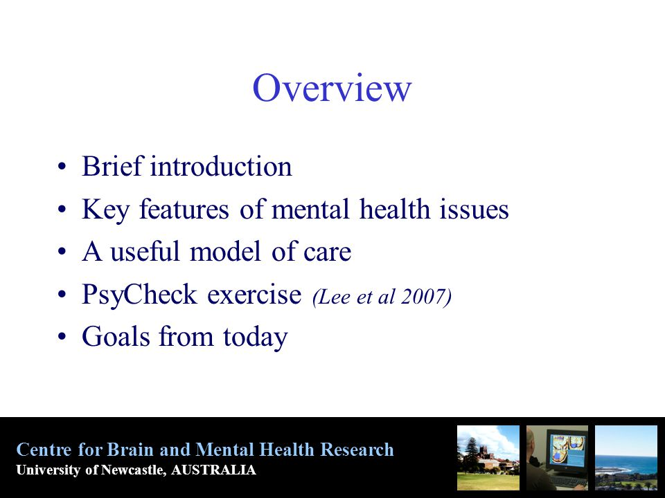 Overview Brief introduction Key features of mental health issues A useful model of care PsyCheck exercise (Lee et al 2007) Goals from today Centre for Brain and Mental Health Research University of Newcastle, AUSTRALIA