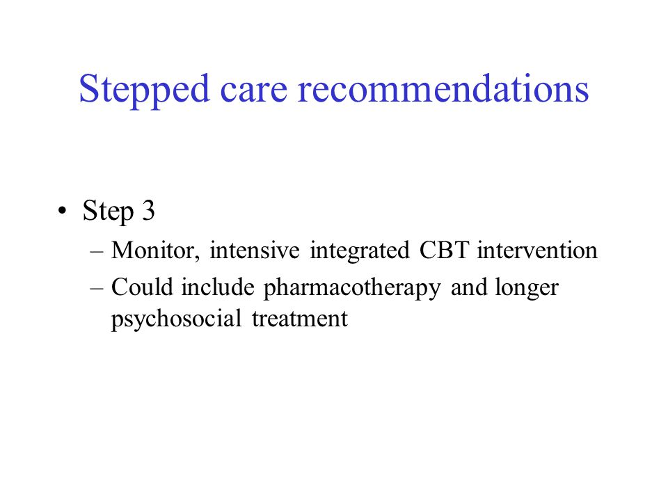 Stepped care recommendations Step 3 –Monitor, intensive integrated CBT intervention –Could include pharmacotherapy and longer psychosocial treatment