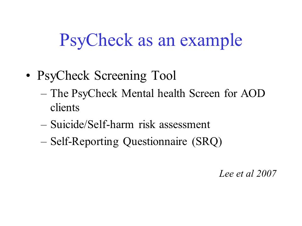 PsyCheck as an example PsyCheck Screening Tool –The PsyCheck Mental health Screen for AOD clients –Suicide/Self-harm risk assessment –Self-Reporting Q