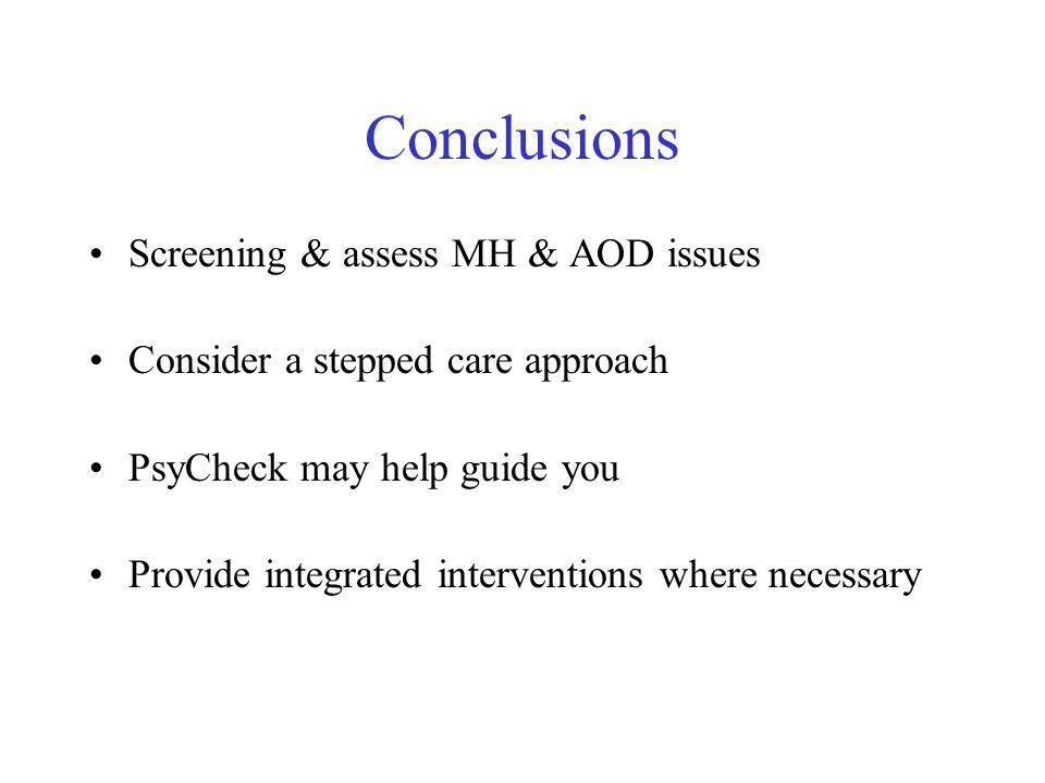 Conclusions Screening & assess MH & AOD issues Consider a stepped care approach PsyCheck may help guide you Provide integrated interventions where nec