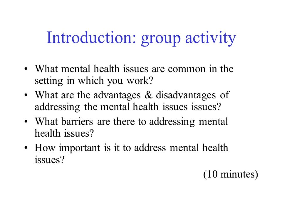Introduction: group activity What mental health issues are common in the setting in which you work? What are the advantages & disadvantages of address