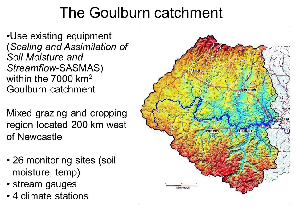 The Goulburn catchment Use existing equipment (Scaling and Assimilation of Soil Moisture and Streamflow-SASMAS) within the 7000 km 2 Goulburn catchment Mixed grazing and cropping region located 200 km west of Newcastle 26 monitoring sites (soil moisture, temp) stream gauges 4 climate stations