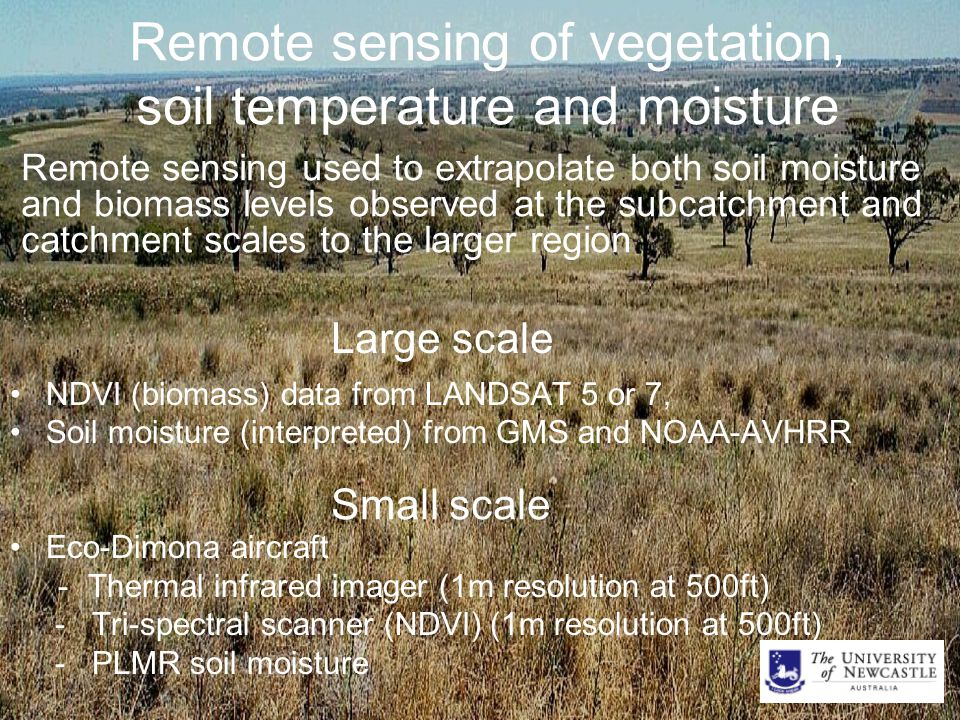 Remote sensing of vegetation, soil temperature and moisture NDVI (biomass) data from LANDSAT 5 or 7, Soil moisture (interpreted) from GMS and NOAA-AVHRR Eco-Dimona aircraft -Thermal infrared imager (1m resolution at 500ft) - Tri-spectral scanner (NDVI) (1m resolution at 500ft) - PLMR soil moisture Large scale Remote sensing used to extrapolate both soil moisture and biomass levels observed at the subcatchment and catchment scales to the larger region Small scale