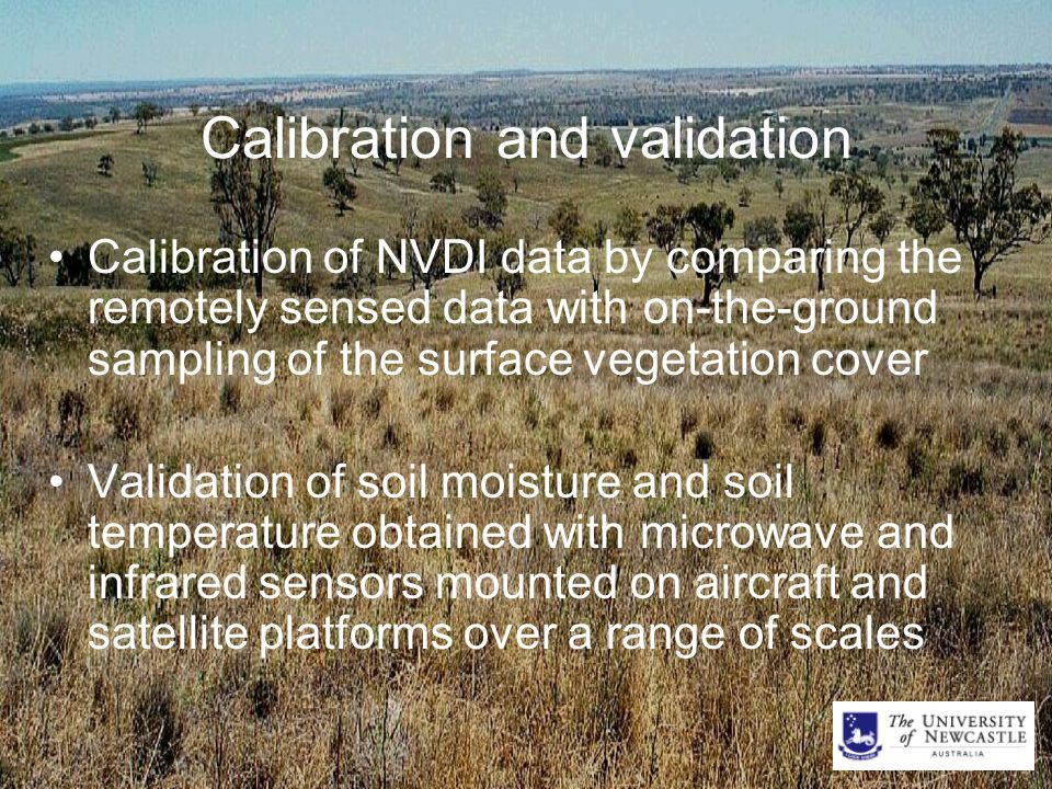 Calibration and validation Calibration of NVDI data by comparing the remotely sensed data with on-the-ground sampling of the surface vegetation cover Validation of soil moisture and soil temperature obtained with microwave and infrared sensors mounted on aircraft and satellite platforms over a range of scales