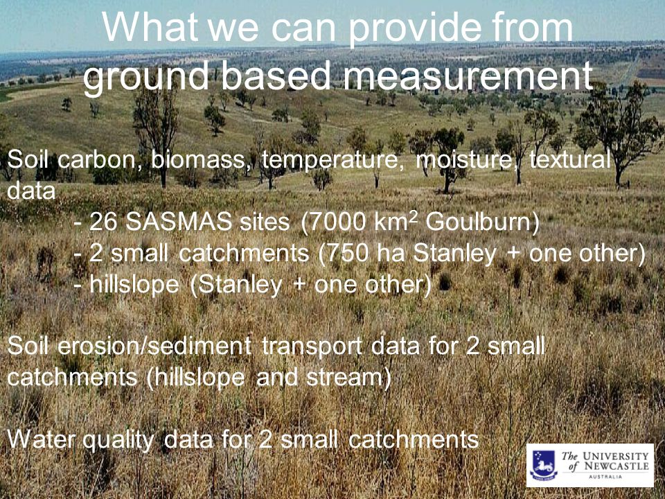 What we can provide from ground based measurement Soil carbon, biomass, temperature, moisture, textural data - 26 SASMAS sites (7000 km 2 Goulburn) - 2 small catchments (750 ha Stanley + one other) - hillslope (Stanley + one other) Soil erosion/sediment transport data for 2 small catchments (hillslope and stream) Water quality data for 2 small catchments