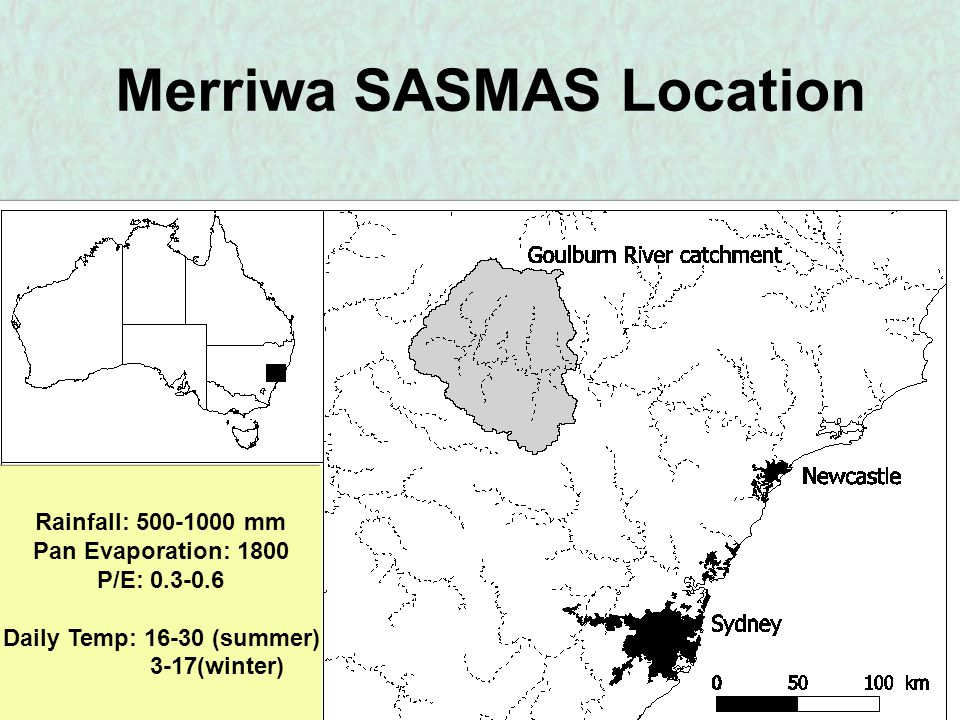 Merriwa SASMAS Location Rainfall: 500-1000 mm Pan Evaporation: 1800 P/E: 0.3-0.6 Daily Temp: 16-30 (summer) 3-17(winter)