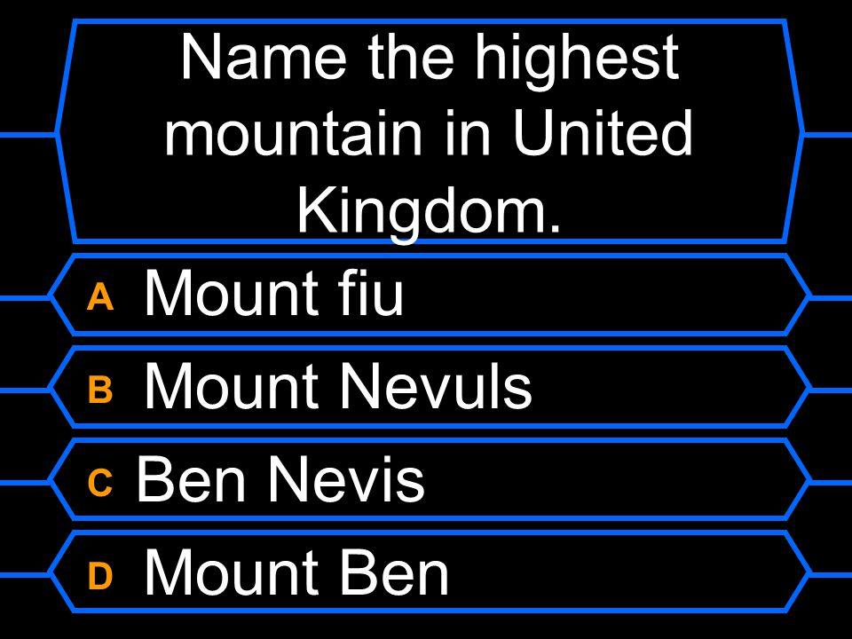 Name the highest mountain in United Kingdom. A Mount fiu B Mount Nevuls C Ben Nevis D Mount Ben