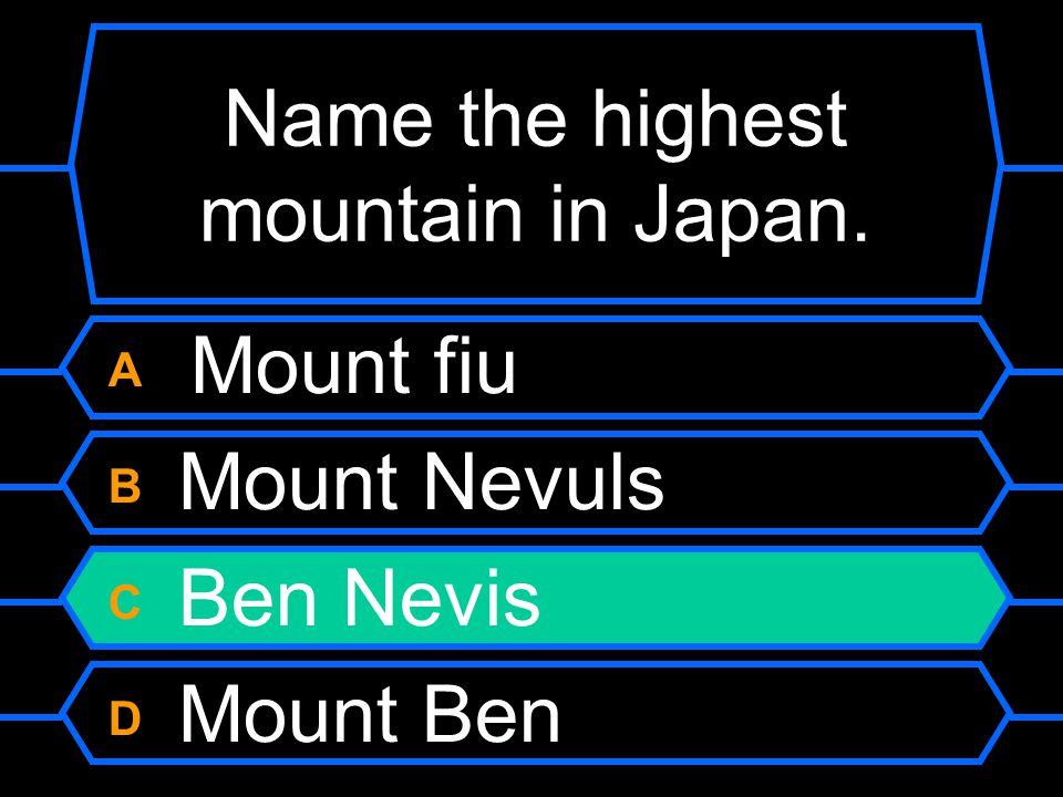 Name the highest mountain in Japan. A Mount fiu B Mount Nevuls C Ben Nevis D Mount Ben