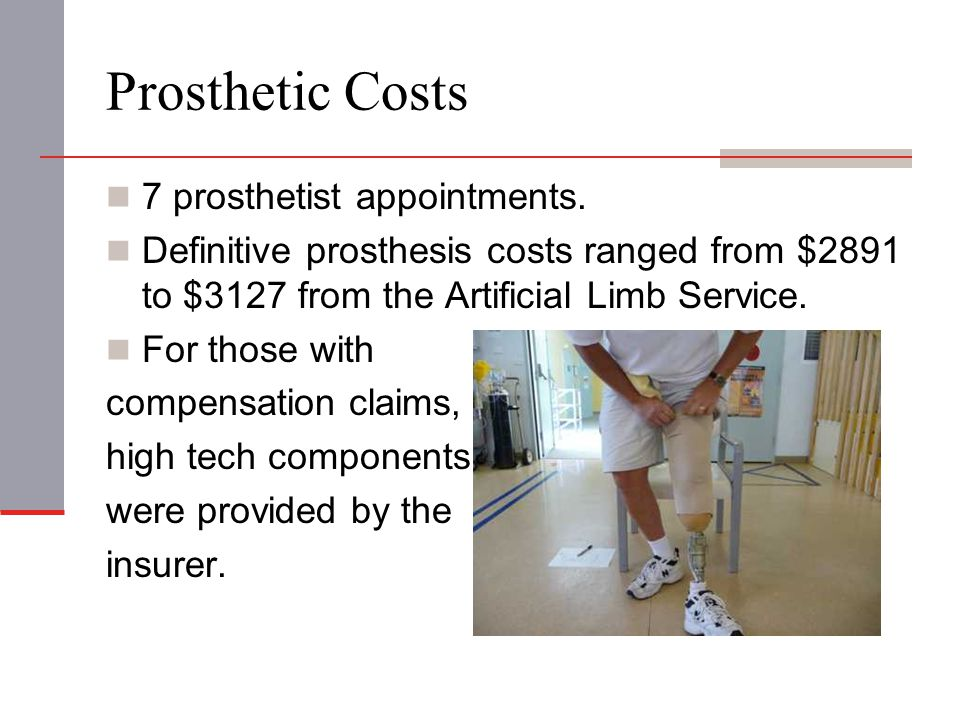 Prosthetic Costs 7 prosthetist appointments. Definitive prosthesis costs ranged from $2891 to $3127 from the Artificial Limb Service. For those with c