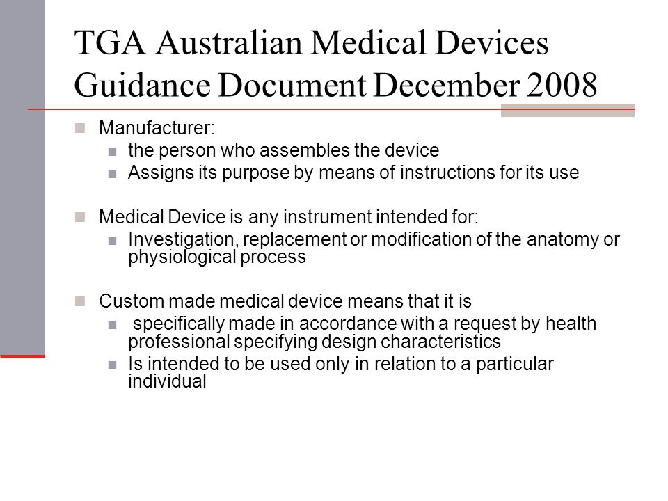 TGA Australian Medical Devices Guidance Document December 2008 Manufacturer: the person who assembles the device Assigns its purpose by means of instructions for its use Medical Device is any instrument intended for: Investigation, replacement or modification of the anatomy or physiological process Custom made medical device means that it is specifically made in accordance with a request by health professional specifying design characteristics Is intended to be used only in relation to a particular individual