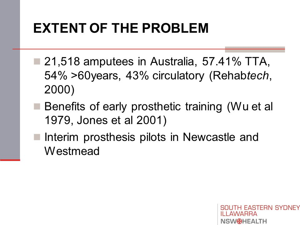 EXTENT OF THE PROBLEM 21,518 amputees in Australia, 57.41% TTA, 54% >60years, 43% circulatory (Rehabtech, 2000) Benefits of early prosthetic training (Wu et al 1979, Jones et al 2001) Interim prosthesis pilots in Newcastle and Westmead