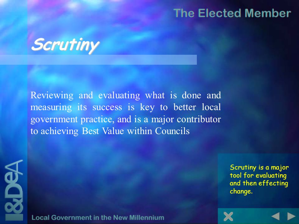 Scrutiny Scrutiny is a major tool for evaluating and then effecting change. Reviewing and evaluating what is done and measuring its success is key to