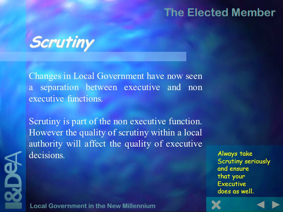 Scrutiny Always take Scrutiny seriously and ensure that your Executive does as well. Changes in Local Government have now seen a separation between ex