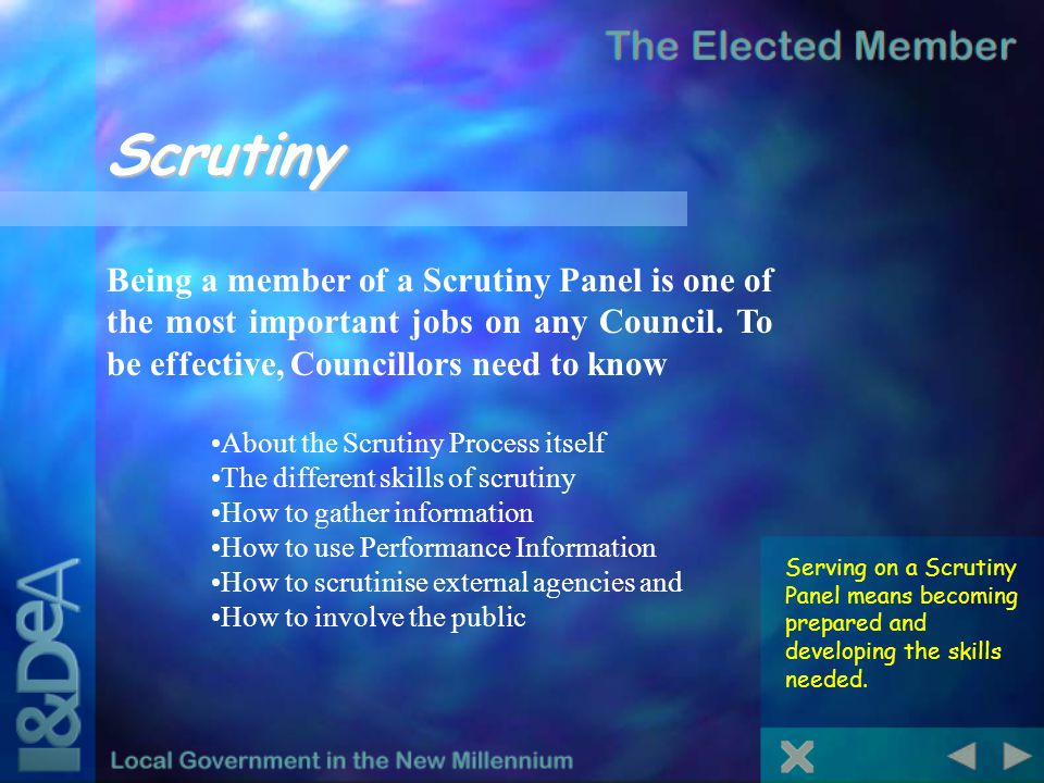 Scrutiny Being a member of a Scrutiny Panel is one of the most important jobs on any Council. To be effective, Councillors need to know About the Scru
