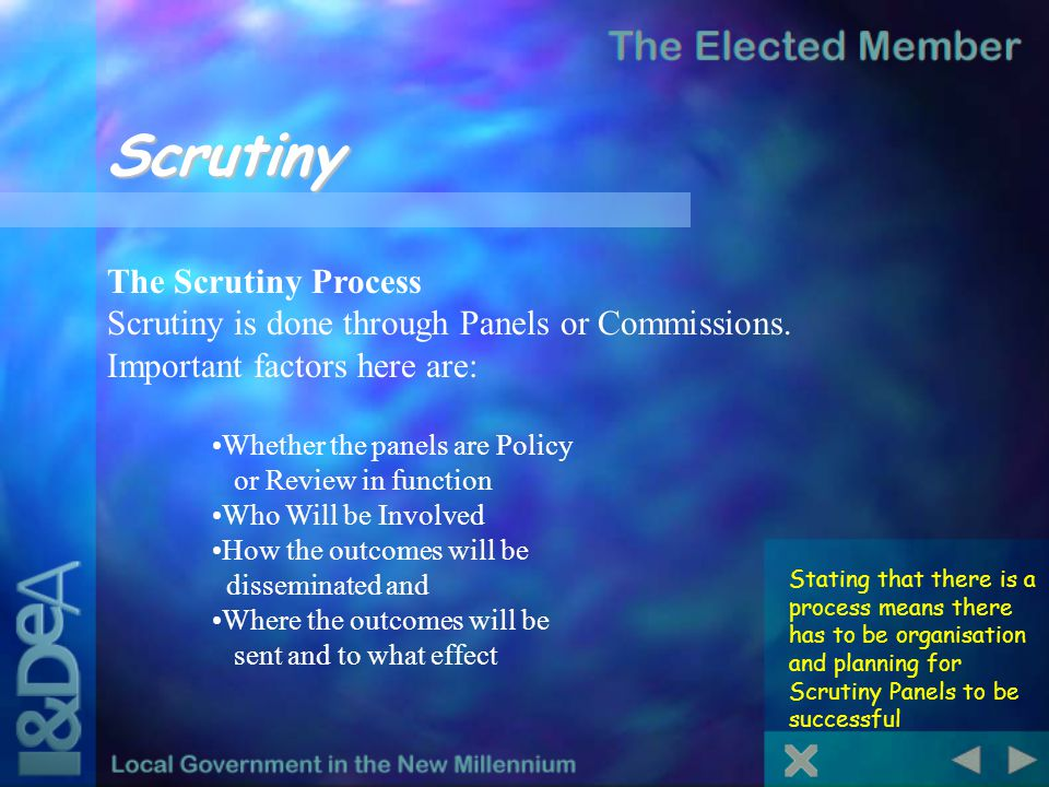 Scrutiny Stating that there is a process means there has to be organisation and planning for Scrutiny Panels to be successful The Scrutiny Process Scrutiny is done through Panels or Commissions.