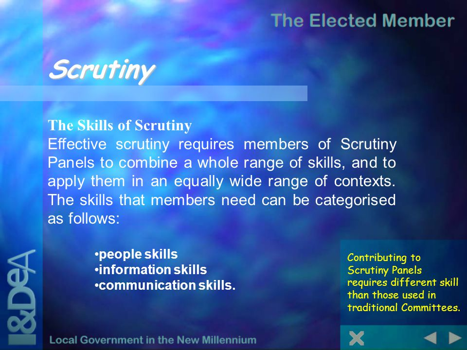 Scrutiny Contributing to Scrutiny Panels requires different skill than those used in traditional Committees. The Skills of Scrutiny Effective scrutiny