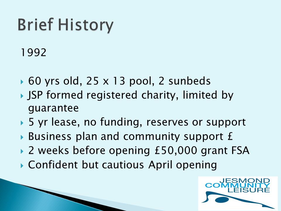 1992  60 yrs old, 25 x 13 pool, 2 sunbeds  JSP formed registered charity, limited by guarantee  5 yr lease, no funding, reserves or support  Business plan and community support £  2 weeks before opening £50,000 grant FSA  Confident but cautious April opening