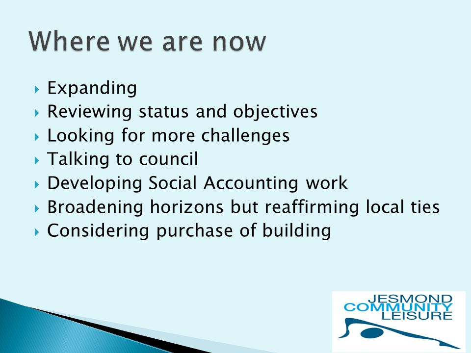  Expanding  Reviewing status and objectives  Looking for more challenges  Talking to council  Developing Social Accounting work  Broadening horizons but reaffirming local ties  Considering purchase of building