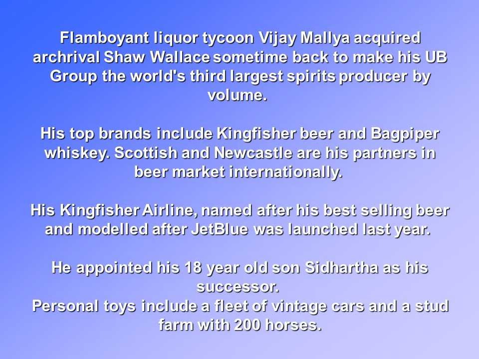 Flamboyant liquor tycoon Vijay Mallya acquired archrival Shaw Wallace sometime back to make his UB Group the world s third largest spirits producer by volume.