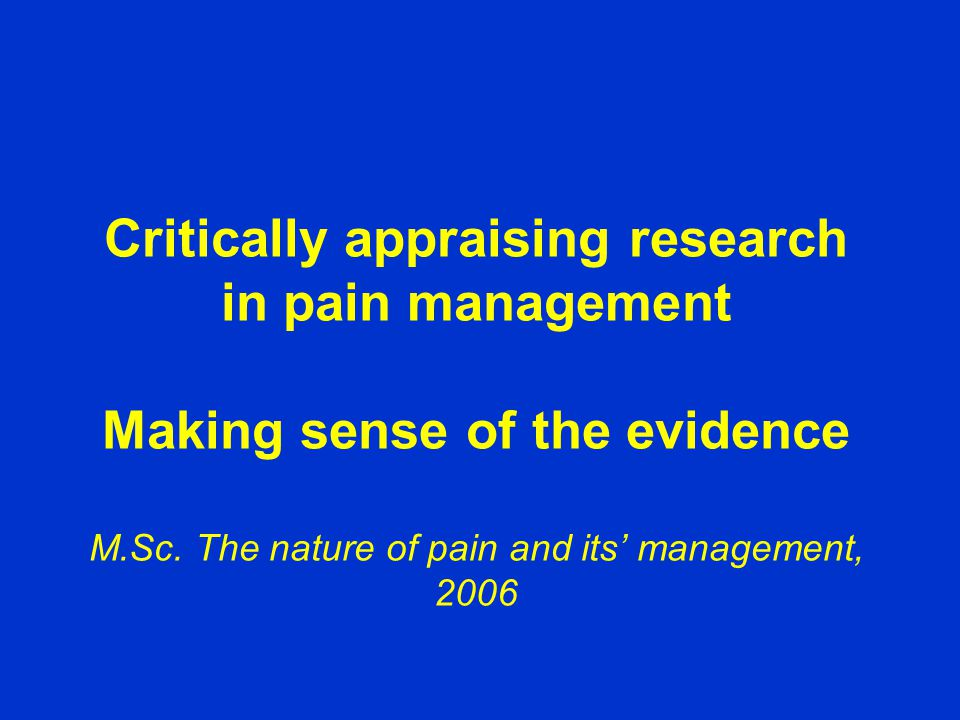 Critically appraising research in pain management Making sense of the evidence M.Sc.