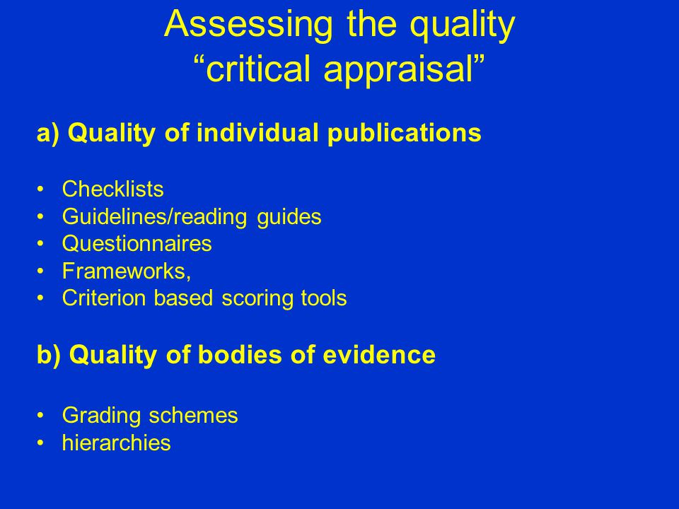Assessing the quality critical appraisal a) Quality of individual publications Checklists Guidelines/reading guides Questionnaires Frameworks, Criterion based scoring tools b) Quality of bodies of evidence Grading schemes hierarchies