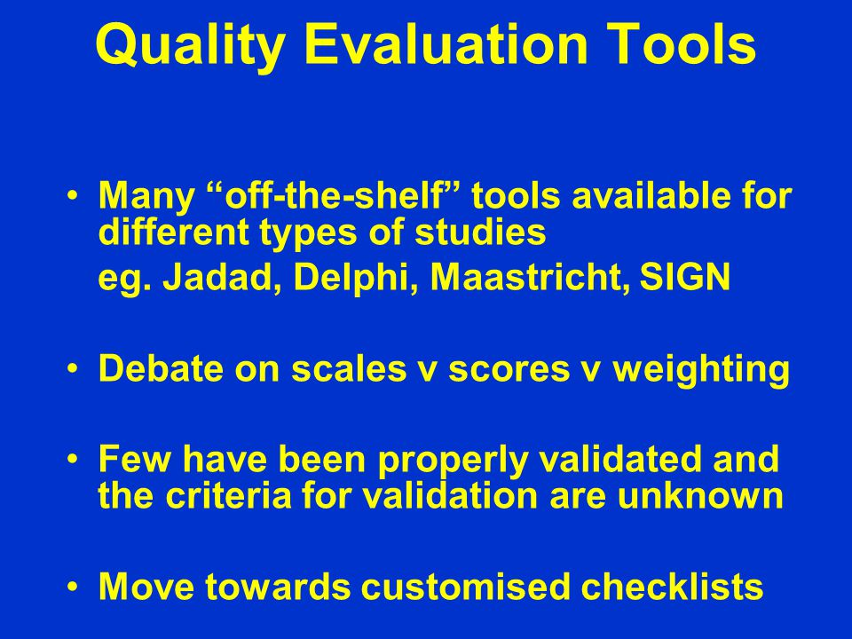 Quality Evaluation Tools Many off-the-shelf tools available for different types of studies eg.