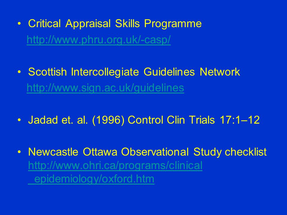 Critical Appraisal Skills Programme http://www.phru.org.uk/-casp/ Scottish Intercollegiate Guidelines Network http://www.sign.ac.uk/guidelines Jadad et.
