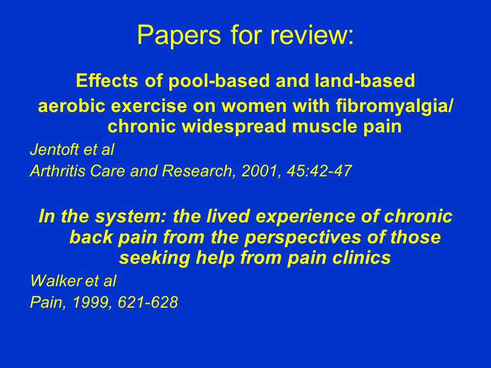 Papers for review: Effects of pool-based and land-based aerobic exercise on women with fibromyalgia/ chronic widespread muscle pain Jentoft et al Arthritis Care and Research, 2001, 45:42-47 In the system: the lived experience of chronic back pain from the perspectives of those seeking help from pain clinics Walker et al Pain, 1999, 621-628