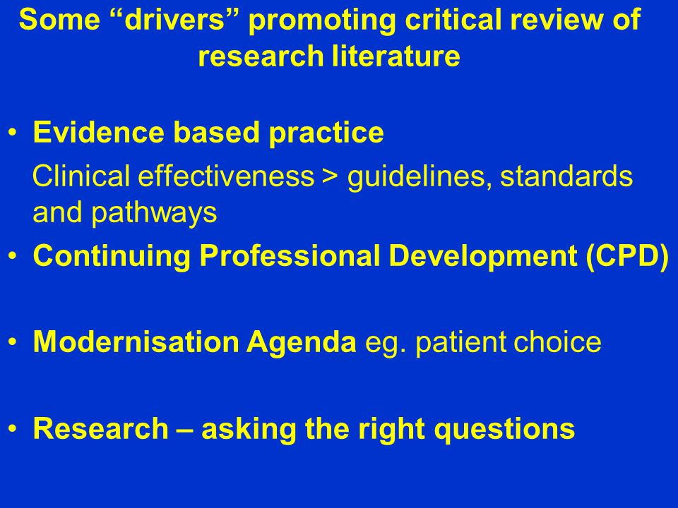Some drivers promoting critical review of research literature Evidence based practice Clinical effectiveness > guidelines, standards and pathways Continuing Professional Development (CPD) Modernisation Agenda eg.