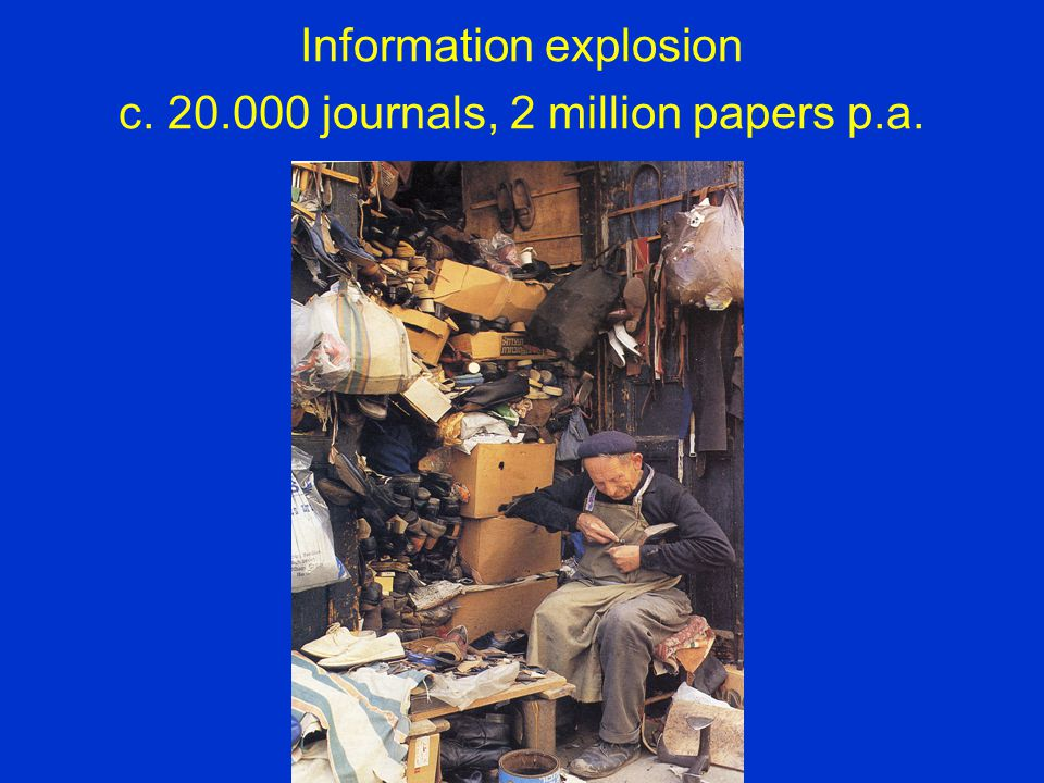 Information explosion c. 20.000 journals, 2 million papers p.a.