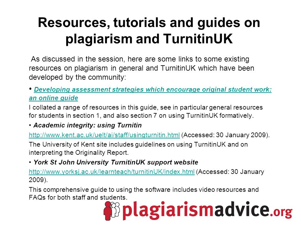Resources, tutorials and guides on plagiarism and TurnitinUK As discussed in the session, here are some links to some existing resources on plagiarism in general and TurnitinUK which have been developed by the community: Developing assessment strategies which encourage original student work: an online guide Developing assessment strategies which encourage original student work: an online guide I collated a range of resources in this guide, see in particular general resources for students in section 1, and also section 7 on using TurnitinUK formatively.