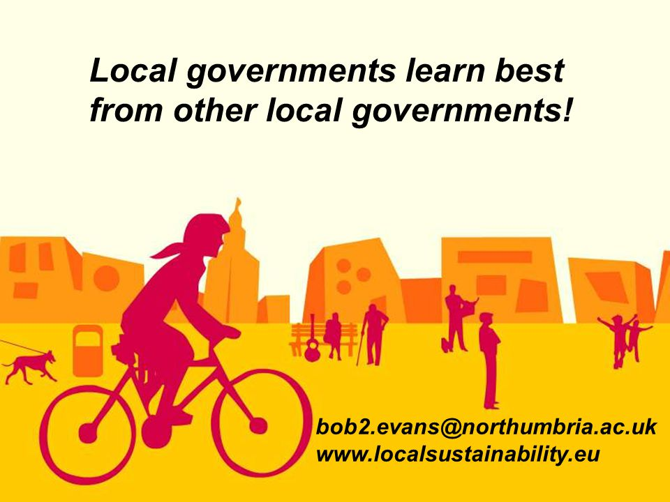 bob2.evans@northumbria.ac.uk www.localsustainability.eu Local governments learn best from other local governments!