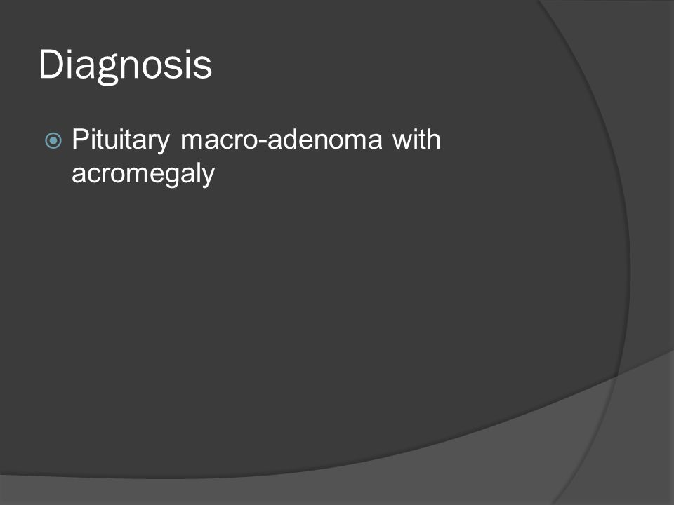 Diagnosis  Pituitary macro-adenoma with acromegaly