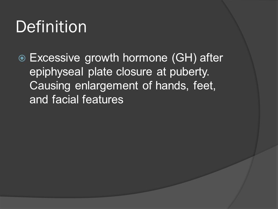 Definition  Excessive growth hormone (GH) after epiphyseal plate closure at puberty.