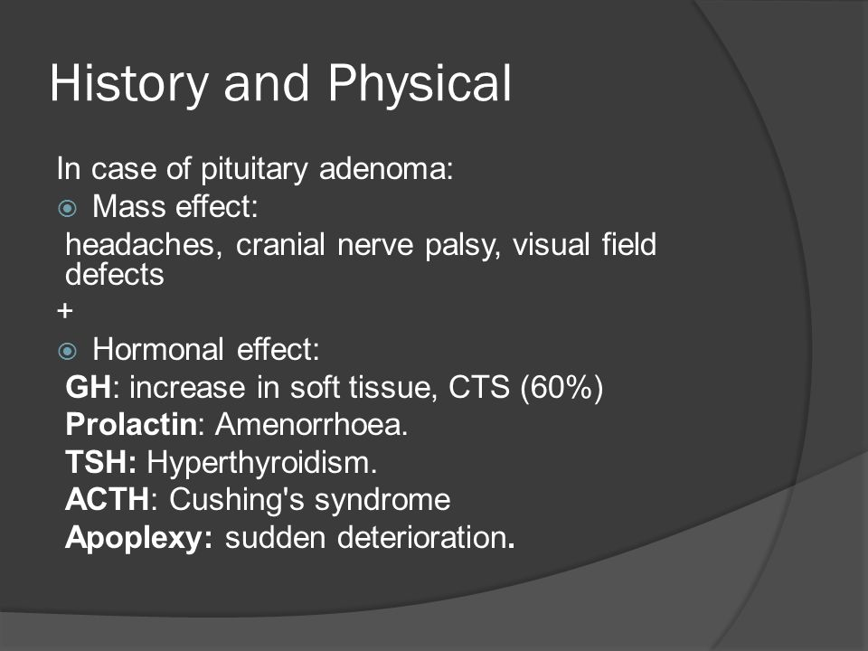 History and Physical In case of pituitary adenoma:  Mass effect: headaches, cranial nerve palsy, visual field defects +  Hormonal effect: GH: increase in soft tissue, CTS (60%) Prolactin: Amenorrhoea.