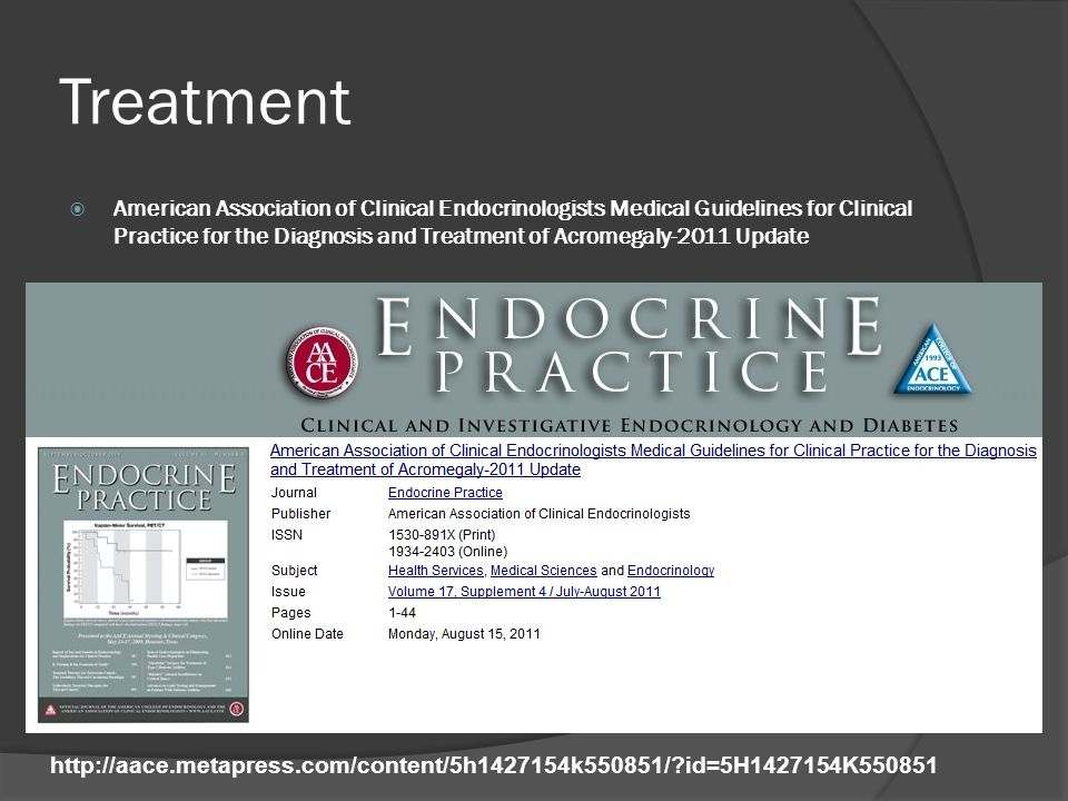 Treatment  American Association of Clinical Endocrinologists Medical Guidelines for Clinical Practice for the Diagnosis and Treatment of Acromegaly-2011 Update http://aace.metapress.com/content/5h1427154k550851/?id=5H1427154K550851