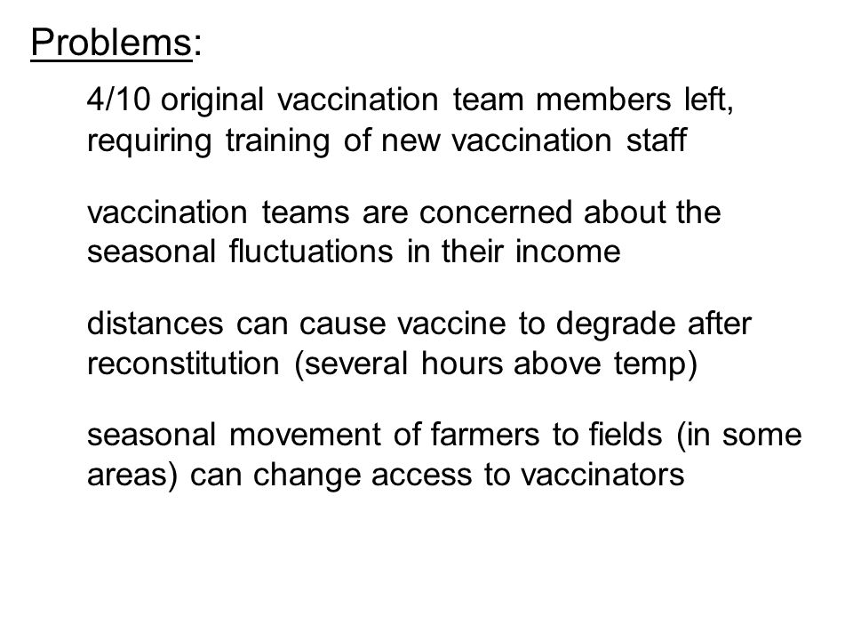 Problems: 4/10 original vaccination team members left, requiring training of new vaccination staff vaccination teams are concerned about the seasonal fluctuations in their income distances can cause vaccine to degrade after reconstitution (several hours above temp) seasonal movement of farmers to fields (in some areas) can change access to vaccinators
