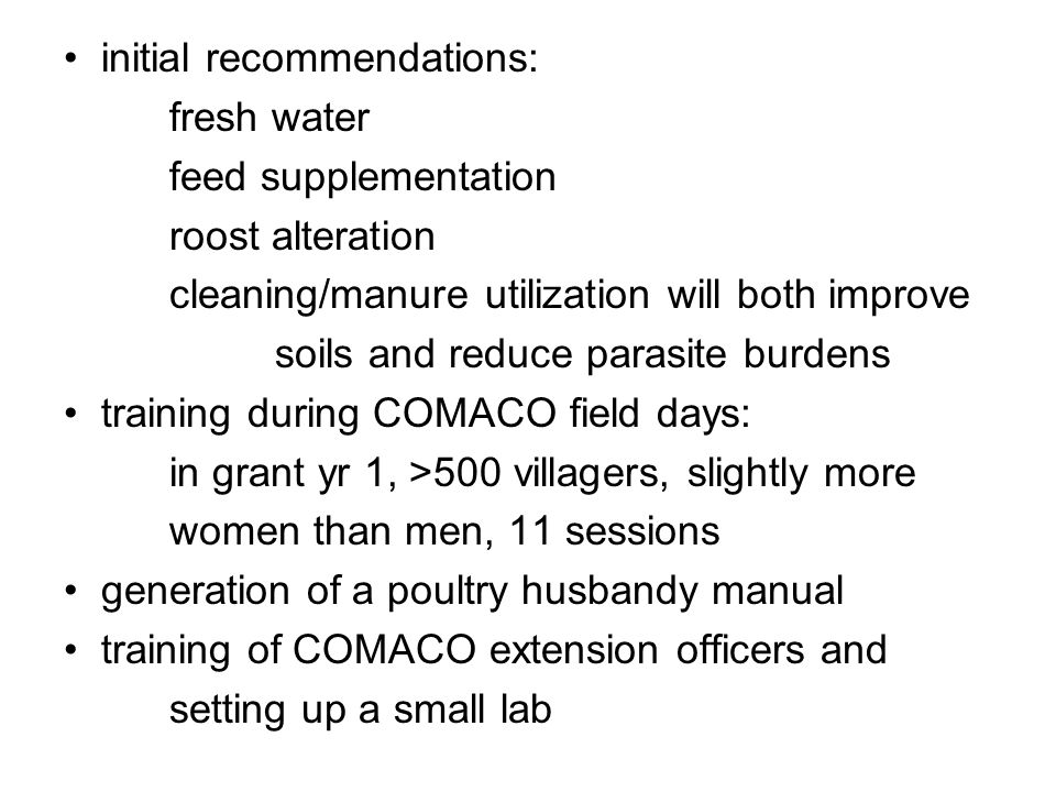 initial recommendations: fresh water feed supplementation roost alteration cleaning/manure utilization will both improve soils and reduce parasite burdens training during COMACO field days: in grant yr 1, >500 villagers, slightly more women than men, 11 sessions generation of a poultry husbandy manual training of COMACO extension officers and setting up a small lab