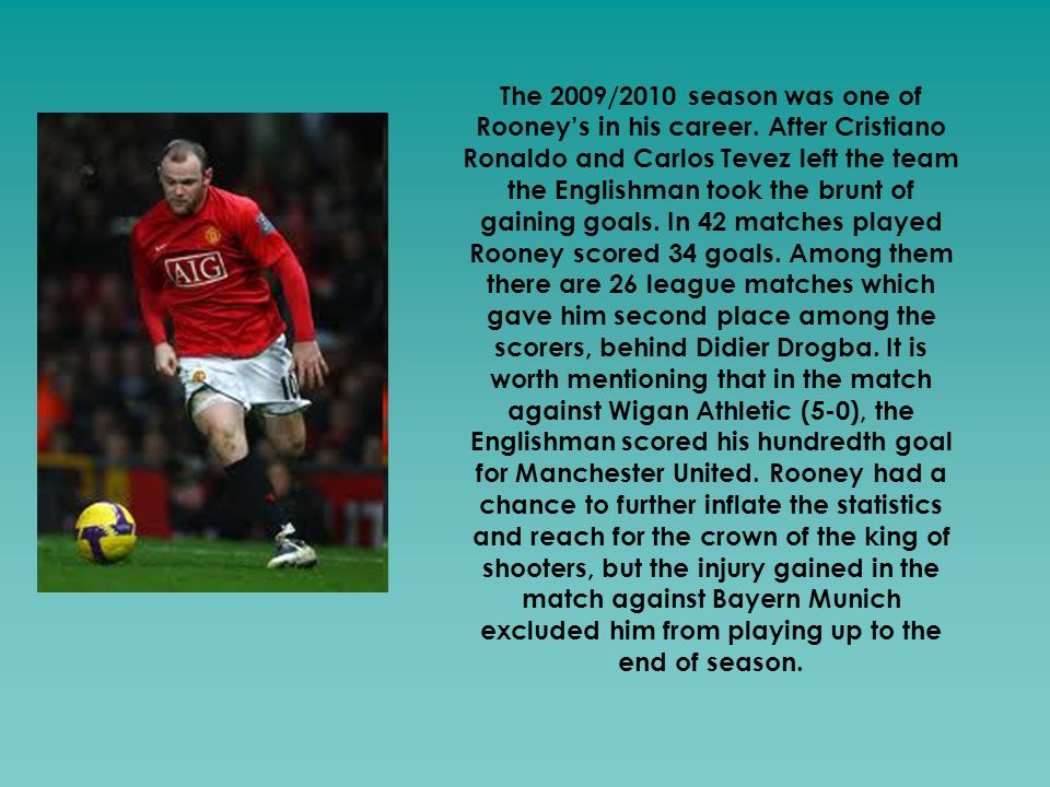 The 2009/2010 season was one of Rooney's in his career. After Cristiano Ronaldo and Carlos Tevez left the team the Englishman took the brunt of gainin