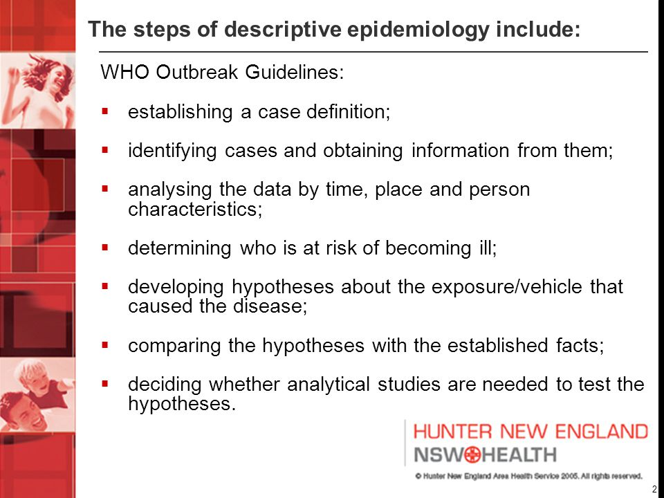 2 The steps of descriptive epidemiology include: WHO Outbreak Guidelines:  establishing a case definition;  identifying cases and obtaining information from them;  analysing the data by time, place and person characteristics;  determining who is at risk of becoming ill;  developing hypotheses about the exposure/vehicle that caused the disease;  comparing the hypotheses with the established facts;  deciding whether analytical studies are needed to test the hypotheses.